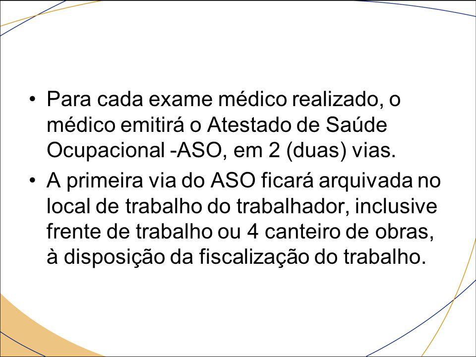 Para cada exame médico realizado, o médico emitirá o Atestado de Saúde Ocupacional -ASO, em 2 (duas) vias. A primeira via do ASO ficará arquivada no l