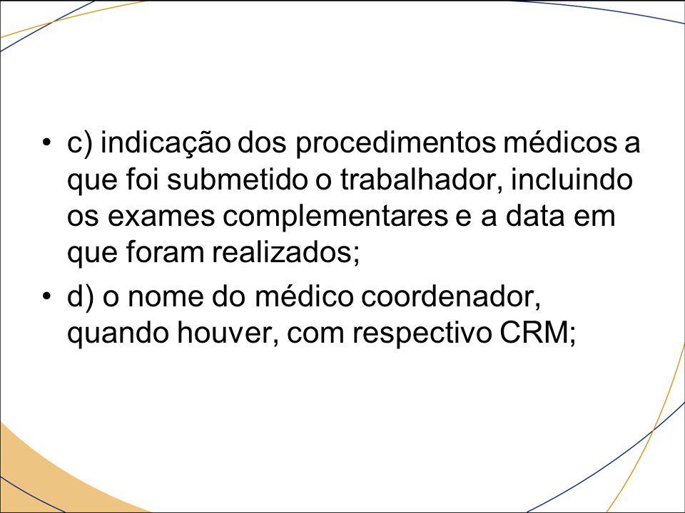 c) indicação dos procedimentos médicos a que foi submetido o trabalhador, incluindo os exames complementares e a data em que foram realizados; d) o no