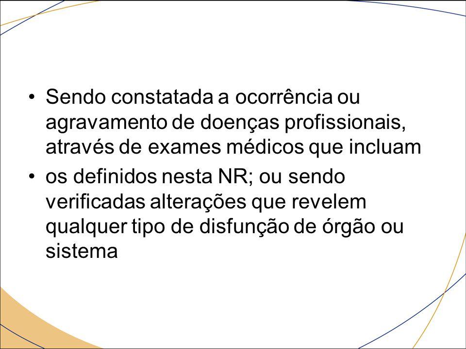 Sendo constatada a ocorrência ou agravamento de doenças profissionais, através de exames médicos que incluam os definidos nesta NR; ou sendo verificad
