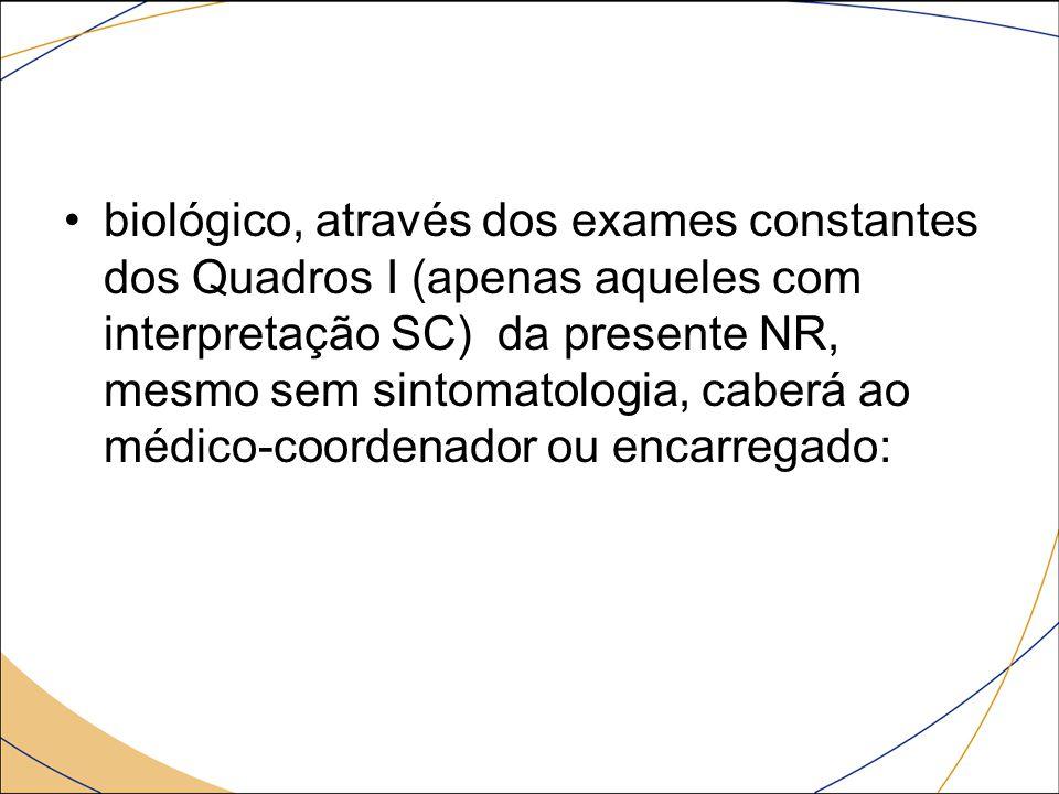 biológico, através dos exames constantes dos Quadros I (apenas aqueles com interpretação SC) da presente NR, mesmo sem sintomatologia, caberá ao médic