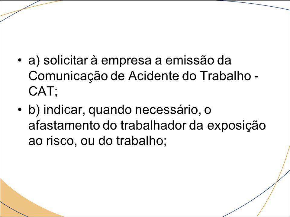 a) solicitar à empresa a emissão da Comunicação de Acidente do Trabalho - CAT; b) indicar, quando necessário, o afastamento do trabalhador da exposiçã