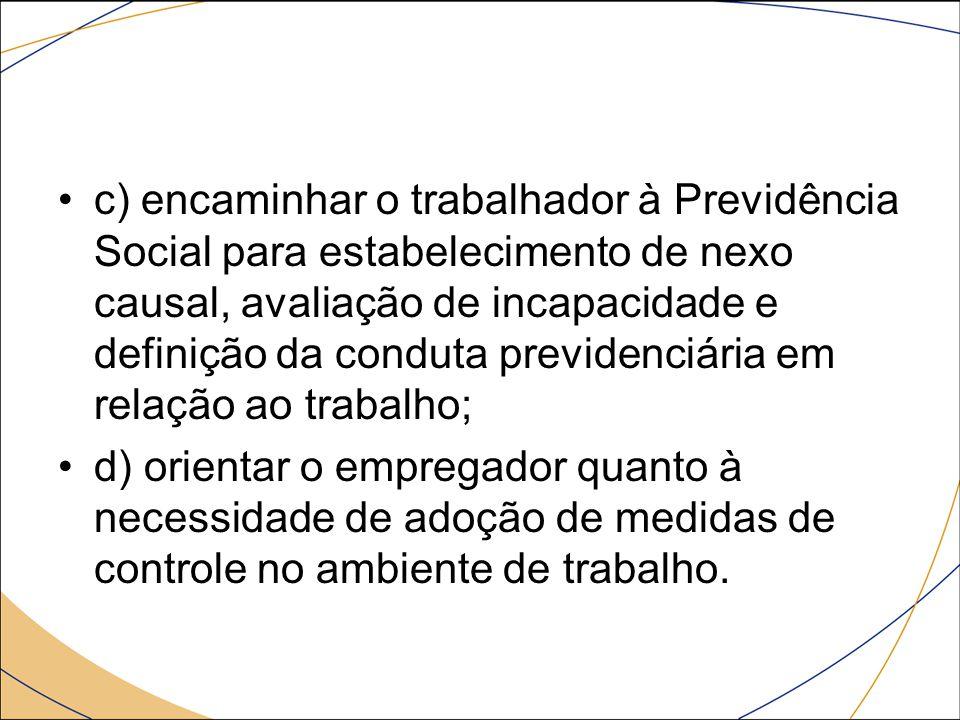 c) encaminhar o trabalhador à Previdência Social para estabelecimento de nexo causal, avaliação de incapacidade e definição da conduta previdenciária