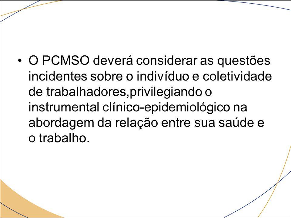 O PCMSO deverá considerar as questões incidentes sobre o indivíduo e coletividade de trabalhadores,privilegiando o instrumental clínico-epidemiológico