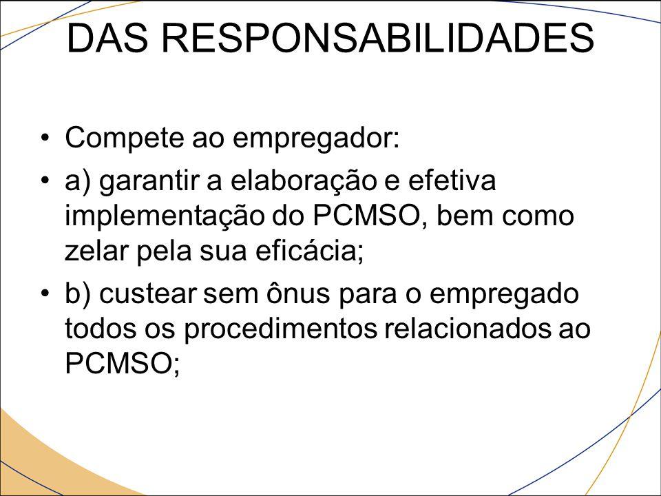 DAS RESPONSABILIDADES Compete ao empregador: a) garantir a elaboração e efetiva implementação do PCMSO, bem como zelar pela sua eficácia; b) custear s