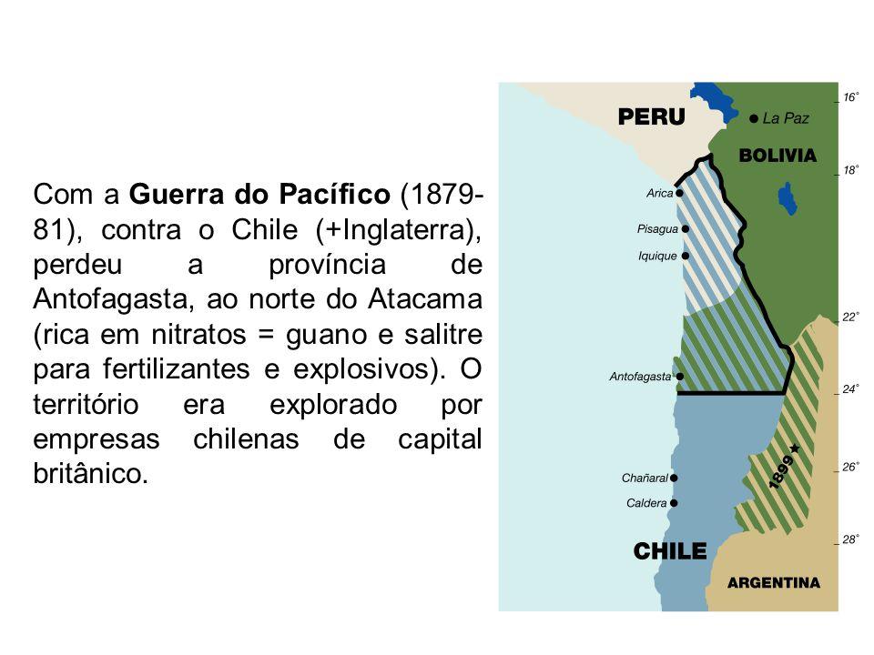 Com a Guerra do Pacífico (1879- 81), contra o Chile (+Inglaterra), perdeu a província de Antofagasta, ao norte do Atacama (rica em nitratos = guano e