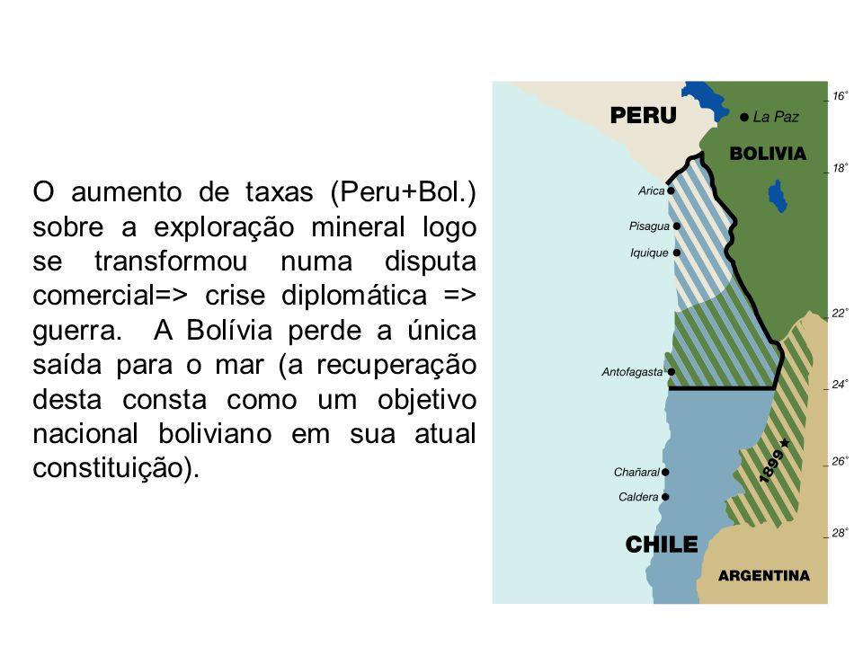 O aumento de taxas (Peru+Bol.) sobre a exploração mineral logo se transformou numa disputa comercial=> crise diplomática => guerra. A Bolívia perde a