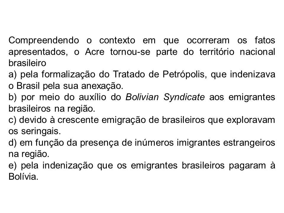 Compreendendo o contexto em que ocorreram os fatos apresentados, o Acre tornou-se parte do território nacional brasileiro a) pela formalização do Trat