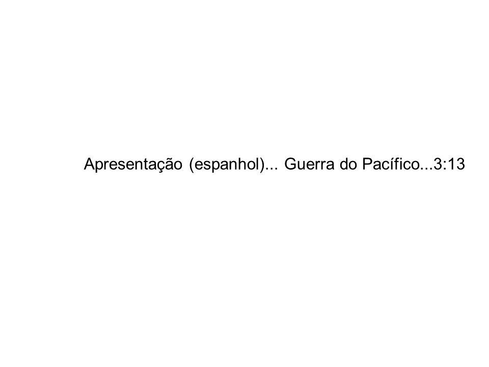 Apresentação (espanhol)... Guerra do Pacífico...3:13