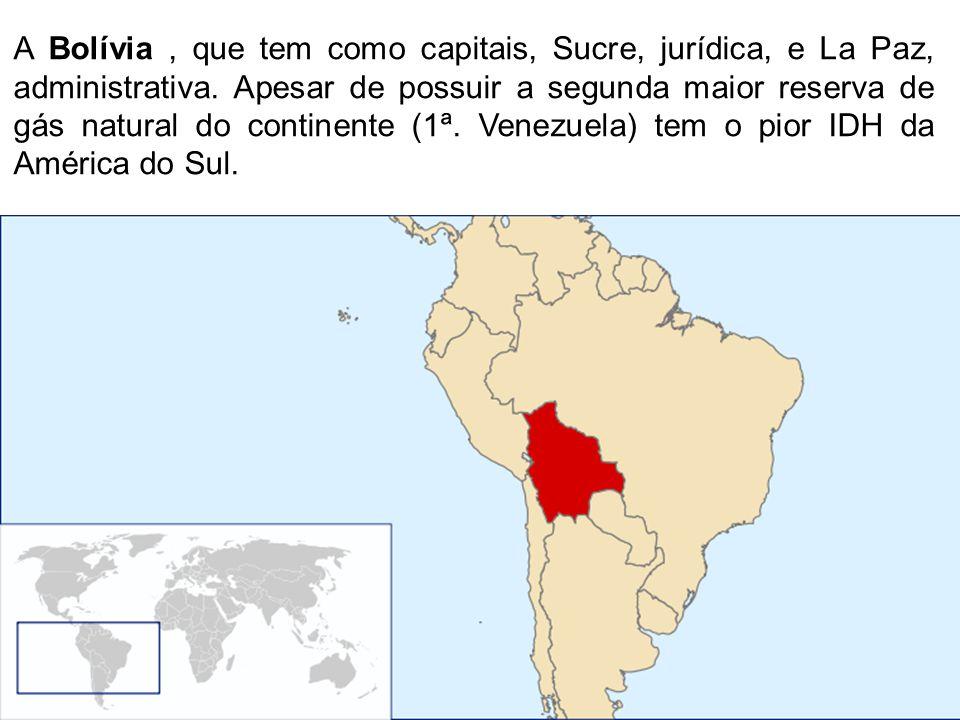 A Bolívia, que tem como capitais, Sucre, jurídica, e La Paz, administrativa. Apesar de possuir a segunda maior reserva de gás natural do continente (1