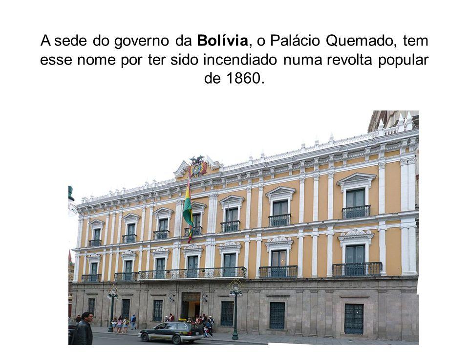 A sede do governo da Bolívia, o Palácio Quemado, tem esse nome por ter sido incendiado numa revolta popular de 1860.