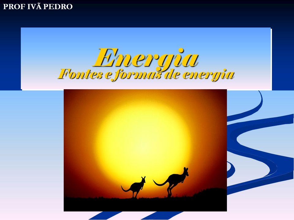 Energia Energia Fontes e formas de energia PROF IVÃ PEDRO