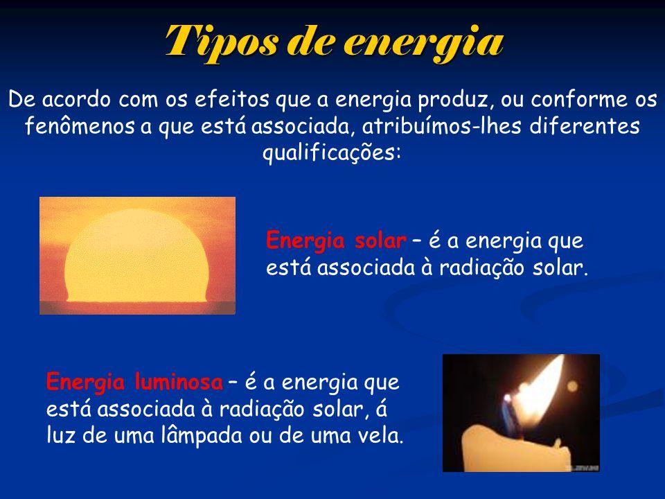 Tipos de energia De acordo com os efeitos que a energia produz, ou conforme os fenômenos a que está associada, atribuímos-lhes diferentes qualificaçõe