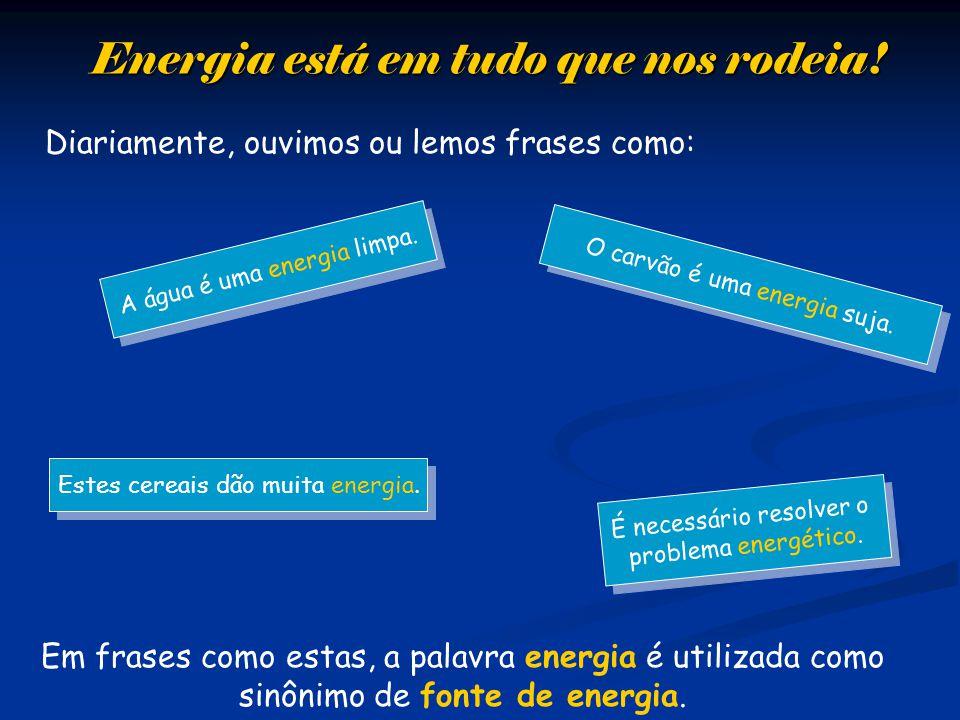Energia está em tudo que nos rodeia! Diariamente, ouvimos ou lemos frases como: É necessário resolver o problema energético. É necessário resolver o p