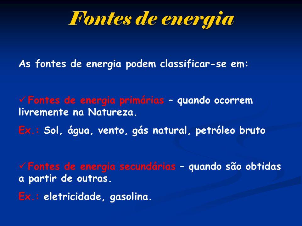 Fontes de energia As fontes de energia podem classificar-se em: Fontes de energia primárias – quando ocorrem livremente na Natureza. Ex.: Sol, água, v