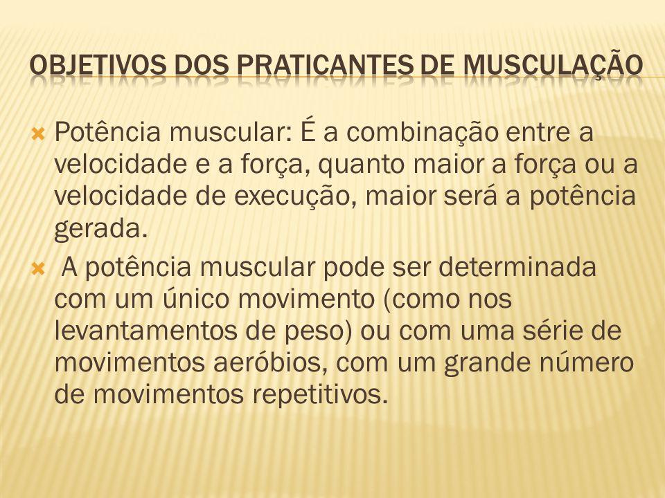  Potência muscular: É a combinação entre a velocidade e a força, quanto maior a força ou a velocidade de execução, maior será a potência gerada.  A