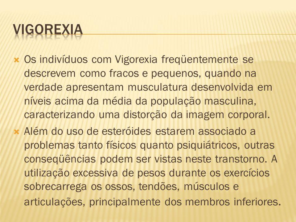  Os indivíduos com Vigorexia freqüentemente se descrevem como fracos e pequenos, quando na verdade apresentam musculatura desenvolvida em níveis acim