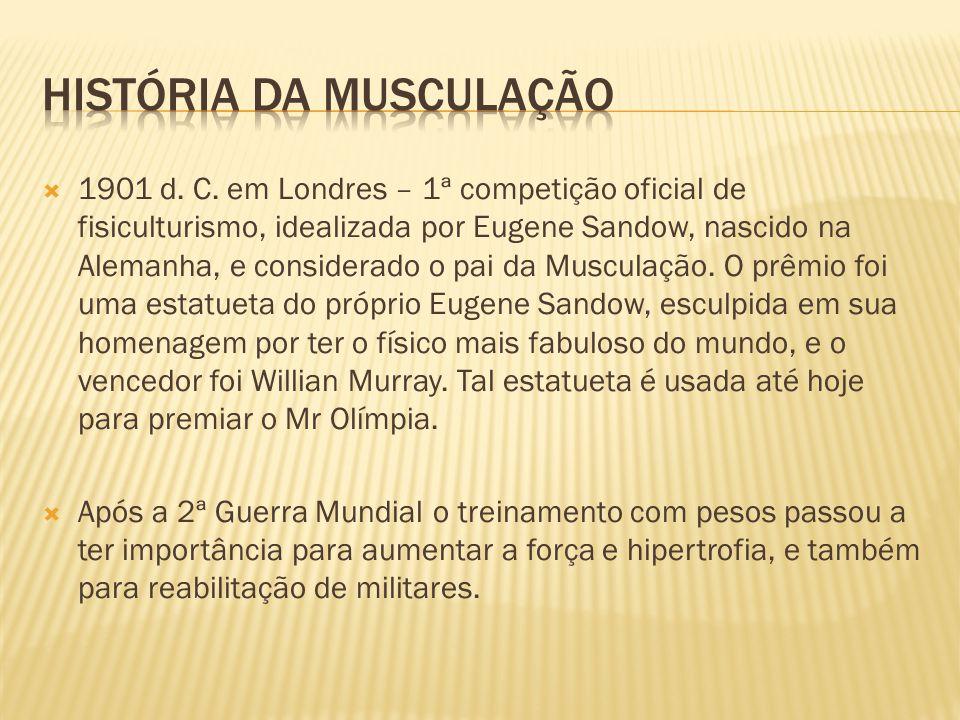  1901 d. C. em Londres – 1ª competição oficial de fisiculturismo, idealizada por Eugene Sandow, nascido na Alemanha, e considerado o pai da Musculaçã