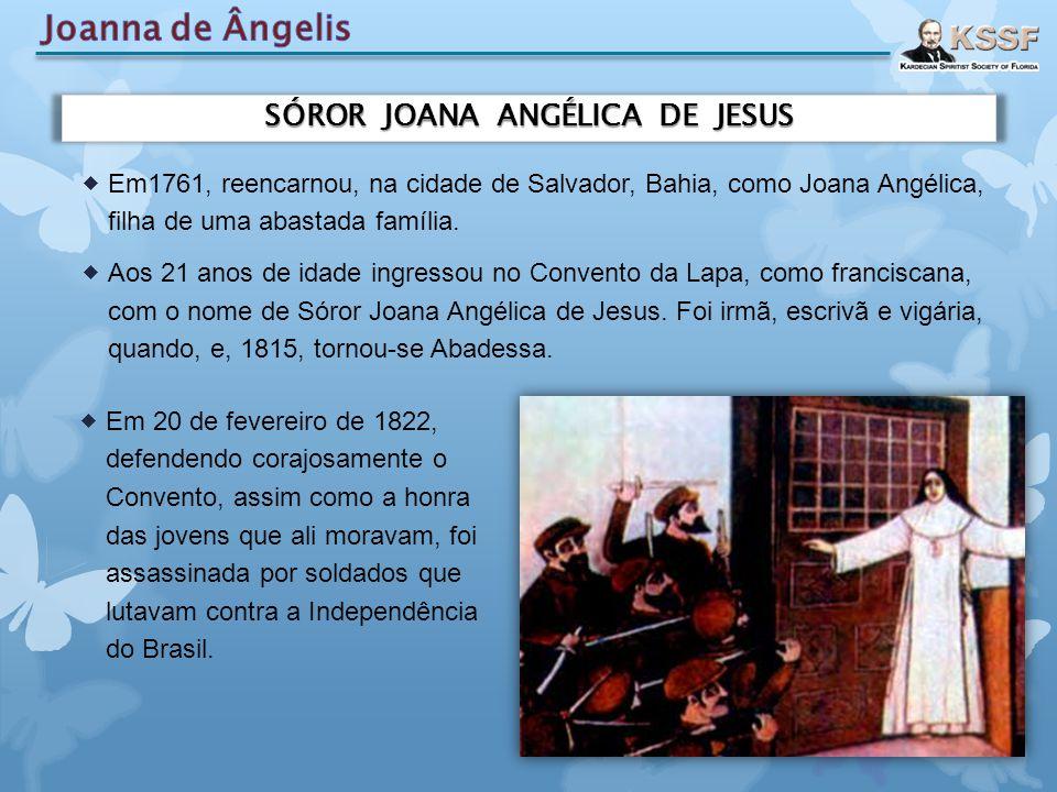 SÓROR JOANA ANGÉLICA DE JESUS  Em1761, reencarnou, na cidade de Salvador, Bahia, como Joana Angélica, filha de uma abastada família.  Aos 21 anos de