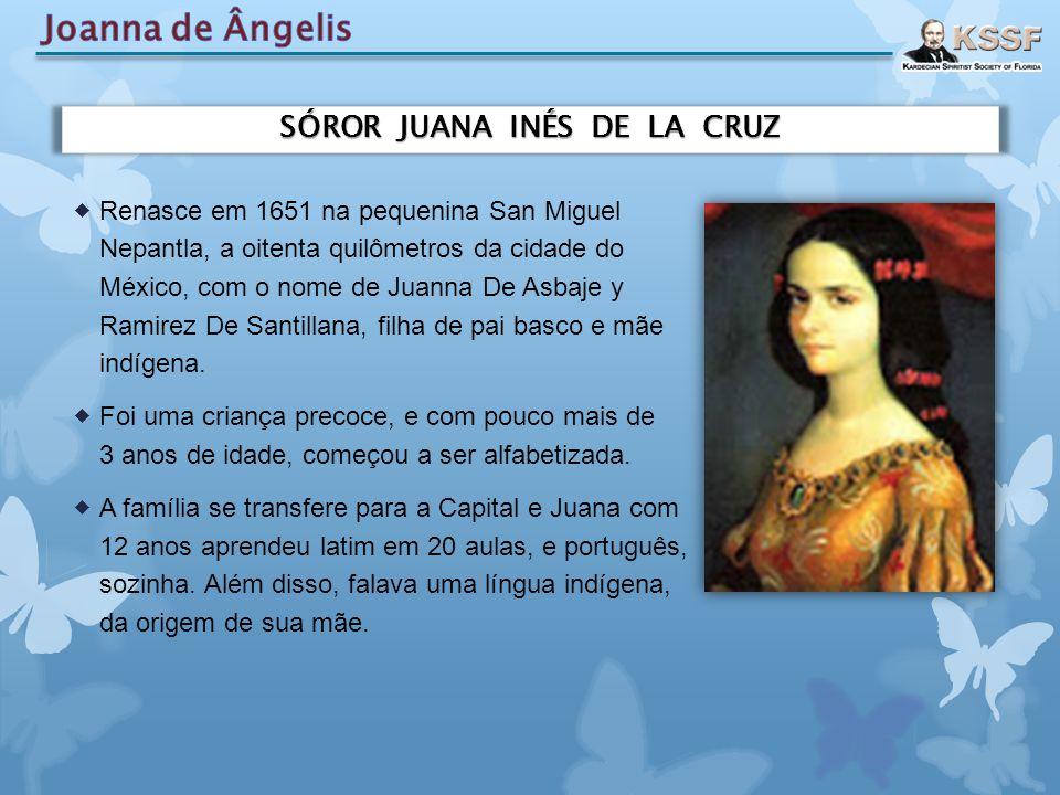 SÓROR JUANA INÉS DE LA CRUZ  Renasce em 1651 na pequenina San Miguel Nepantla, a oitenta quilômetros da cidade do México, com o nome de Juanna De Asb