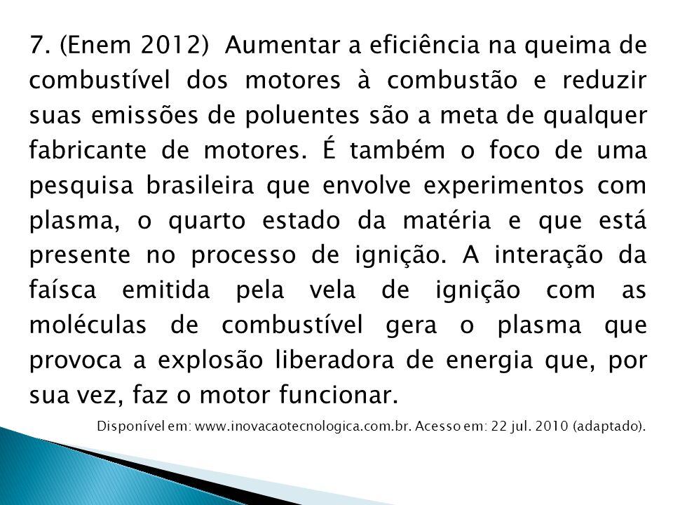 7. (Enem 2012) Aumentar a eficiência na queima de combustível dos motores à combustão e reduzir suas emissões de poluentes são a meta de qualquer fabr
