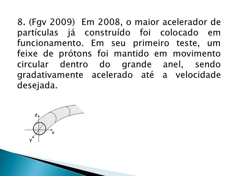 8. (Fgv 2009) Em 2008, o maior acelerador de partículas já construído foi colocado em funcionamento. Em seu primeiro teste, um feixe de prótons foi ma