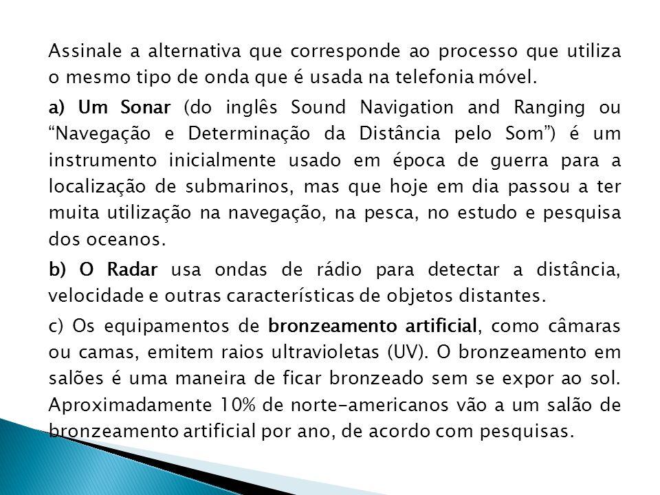 Assinale a alternativa que corresponde ao processo que utiliza o mesmo tipo de onda que é usada na telefonia móvel. a) Um Sonar (do inglês Sound Navig