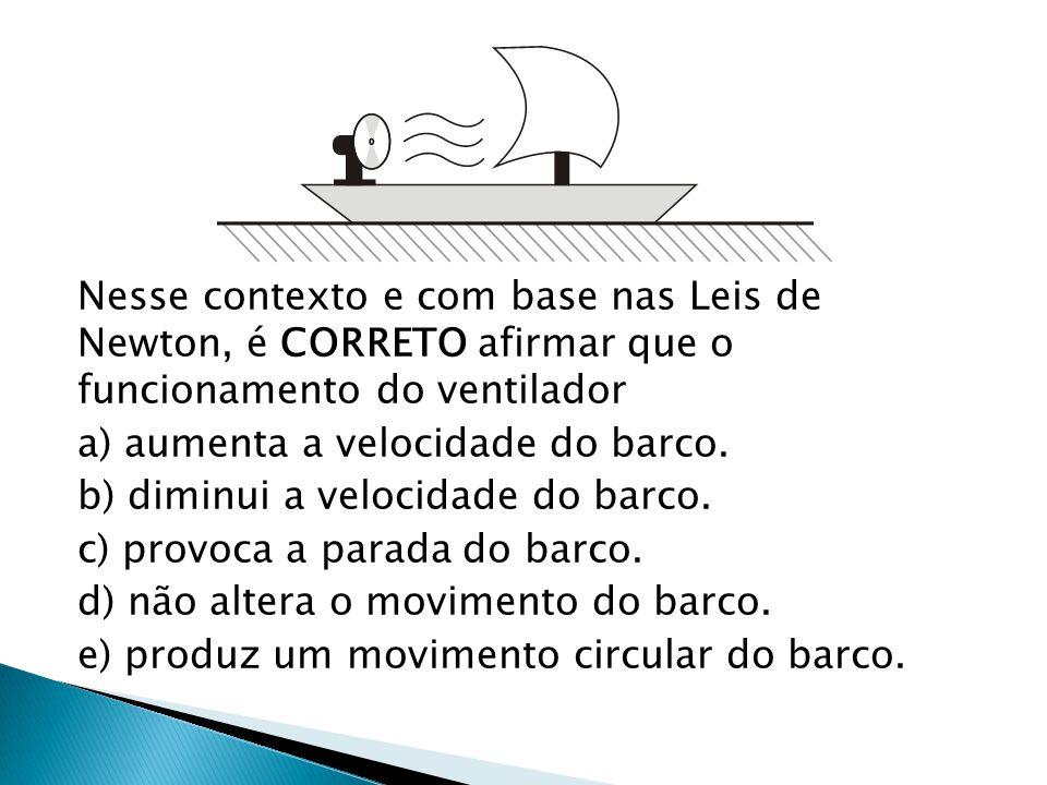 Nesse contexto e com base nas Leis de Newton, é CORRETO afirmar que o funcionamento do ventilador a) aumenta a velocidade do barco. b) diminui a veloc