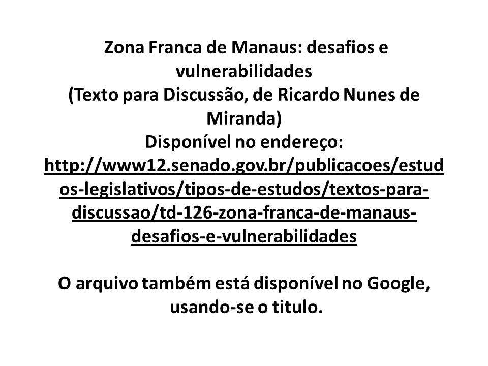 Zona Franca de Manaus: desafios e vulnerabilidades (Texto para Discussão, de Ricardo Nunes de Miranda) Disponível no endereço: http://www12.senado.gov.br/publicacoes/estud os-legislativos/tipos-de-estudos/textos-para- discussao/td-126-zona-franca-de-manaus- desafios-e-vulnerabilidades O arquivo também está disponível no Google, usando-se o titulo.