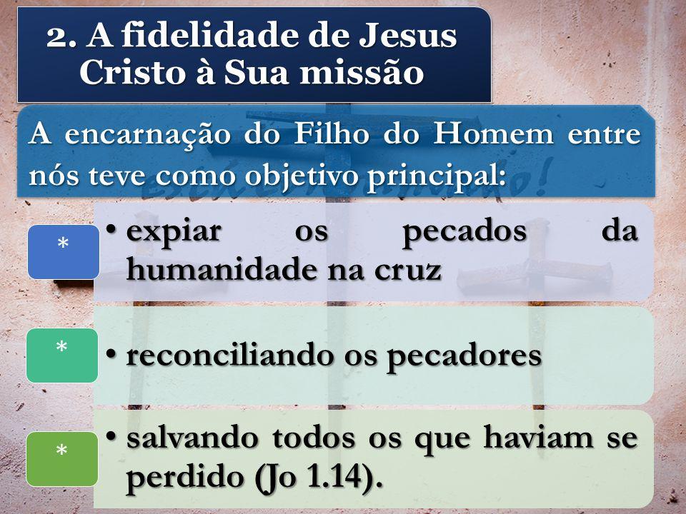 2. A fidelidade de Jesus Cristo à Sua missão A encarnação do Filho do Homem entre nós teve como objetivo principal: expiar os pecados da humanidade na