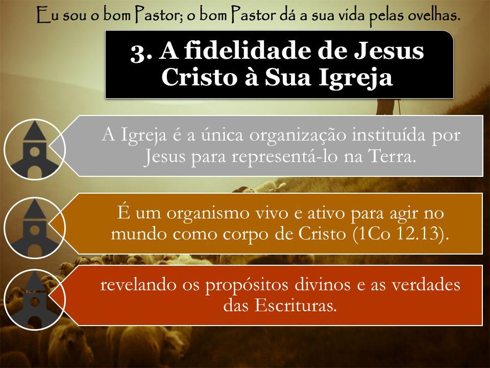 3. A fidelidade de Jesus Cristo à Sua Igreja A Igreja é a única organização instituída por Jesus para representá-lo na Terra. É um organismo vivo e at