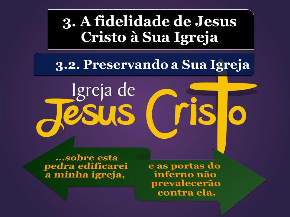 3.2. Preservando a Sua Igreja 3. A fidelidade de Jesus Cristo à Sua Igreja