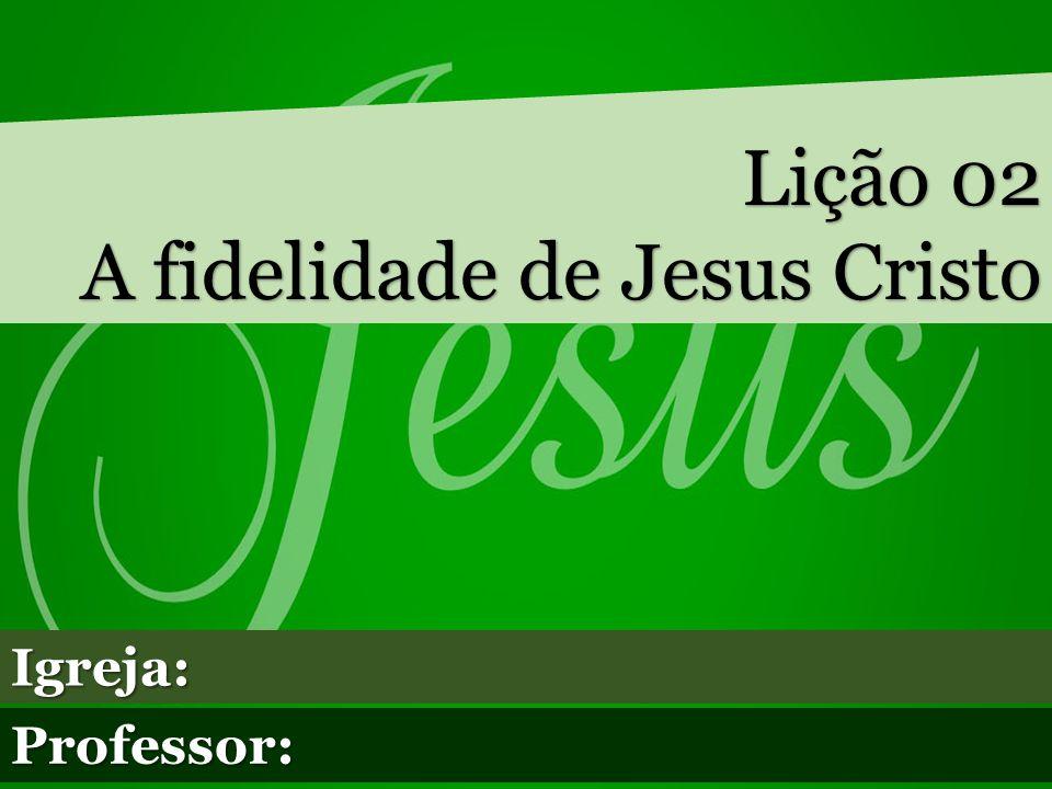Lição 02 A fidelidade de Jesus Cristo Igreja: Professor: