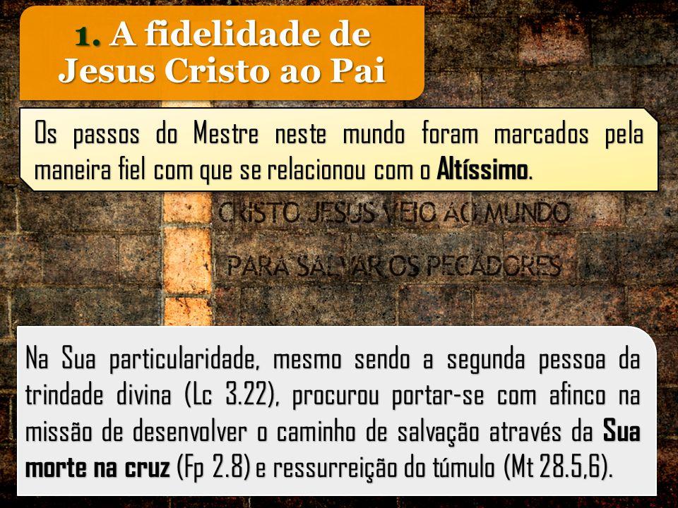 1. A fidelidade de Jesus Cristo ao Pai Na Sua particularidade, mesmo sendo a segunda pessoa da trindade divina (Lc 3.22), procurou portar-se com afinc