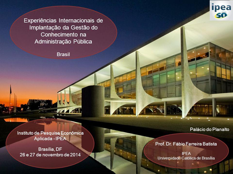 Experiências Internacionais de Implantação da Gestão do Conhecimento na Administração Pública Brasil Instituto de Pesquisa Econômica Aplicada - IPEA Brasília, DF 26 e 27 de novembro de 2014 Palácio do Planalto Prof.