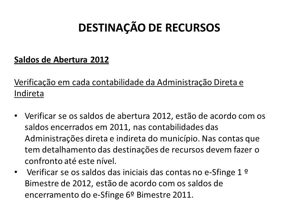 DESTINAÇÃO DE RECURSOS Saldos de Abertura 2012 Verificação em cada contabilidade da Administração Direta e Indireta Verificar se os saldos de abertura