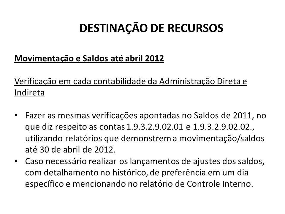 DESTINAÇÃO DE RECURSOS Movimentação e Saldos até abril 2012 Verificação em cada contabilidade da Administração Direta e Indireta Fazer as mesmas verif