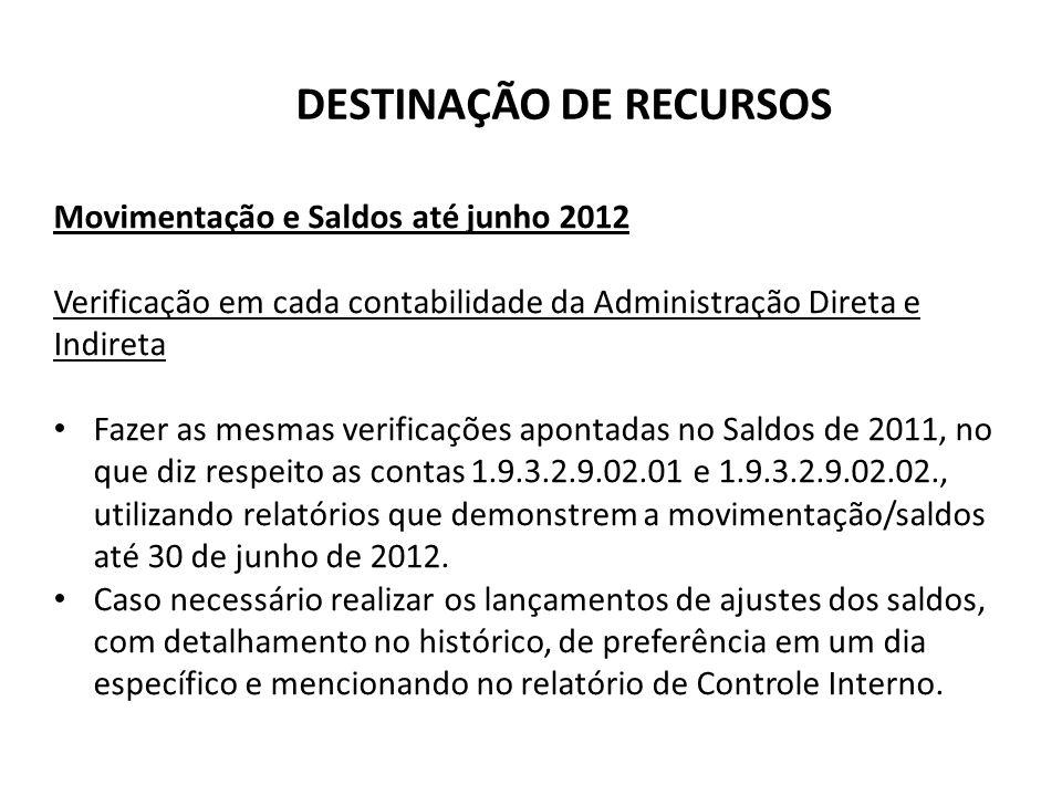 DESTINAÇÃO DE RECURSOS Movimentação e Saldos até junho 2012 Verificação em cada contabilidade da Administração Direta e Indireta Fazer as mesmas verif