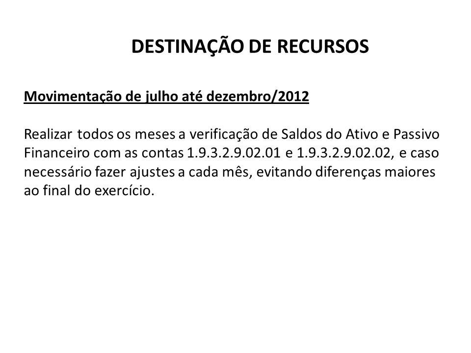 DESTINAÇÃO DE RECURSOS Movimentação de julho até dezembro/2012 Realizar todos os meses a verificação de Saldos do Ativo e Passivo Financeiro com as co