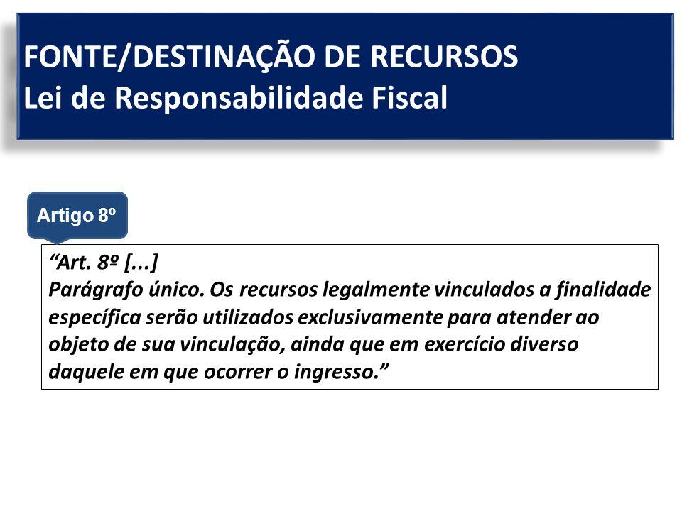 """FONTE/DESTINAÇÃO DE RECURSOS Lei de Responsabilidade Fiscal """"Art. 8º [...] Parágrafo único. Os recursos legalmente vinculados a finalidade específica"""