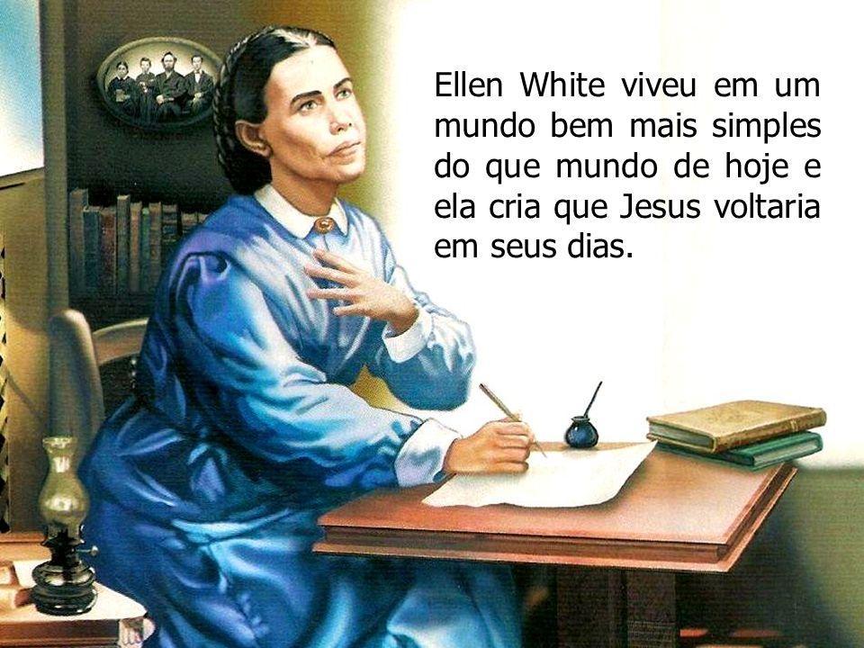 Ellen White viveu em um mundo bem mais simples do que mundo de hoje e ela cria que Jesus voltaria em seus dias.