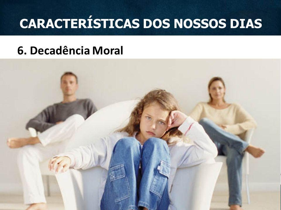 6. Decadência Moral CARACTERÍSTICAS DOS NOSSOS DIAS