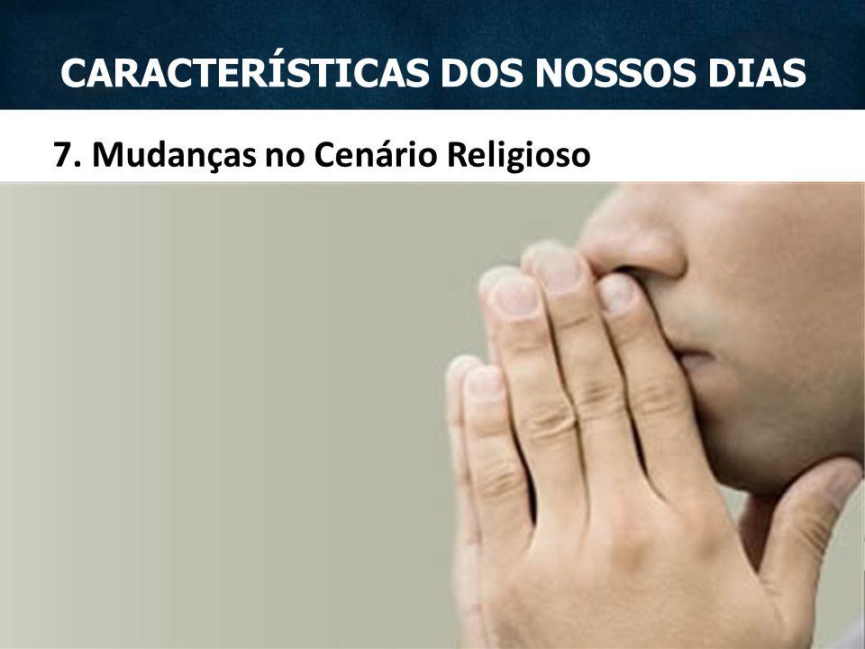 7. Mudanças no Cenário Religioso CARACTERÍSTICAS DOS NOSSOS DIAS