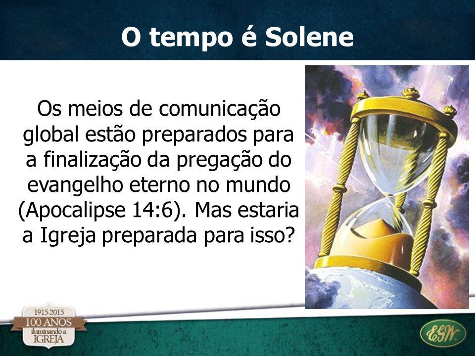 O tempo é Solene Os meios de comunicação global estão preparados para a finalização da pregação do evangelho eterno no mundo (Apocalipse 14:6). Mas es