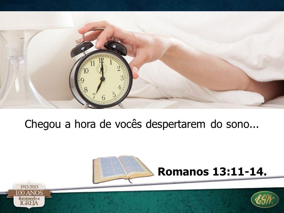 Chegou a hora de vocês despertarem do sono... Romanos 13:11-14.