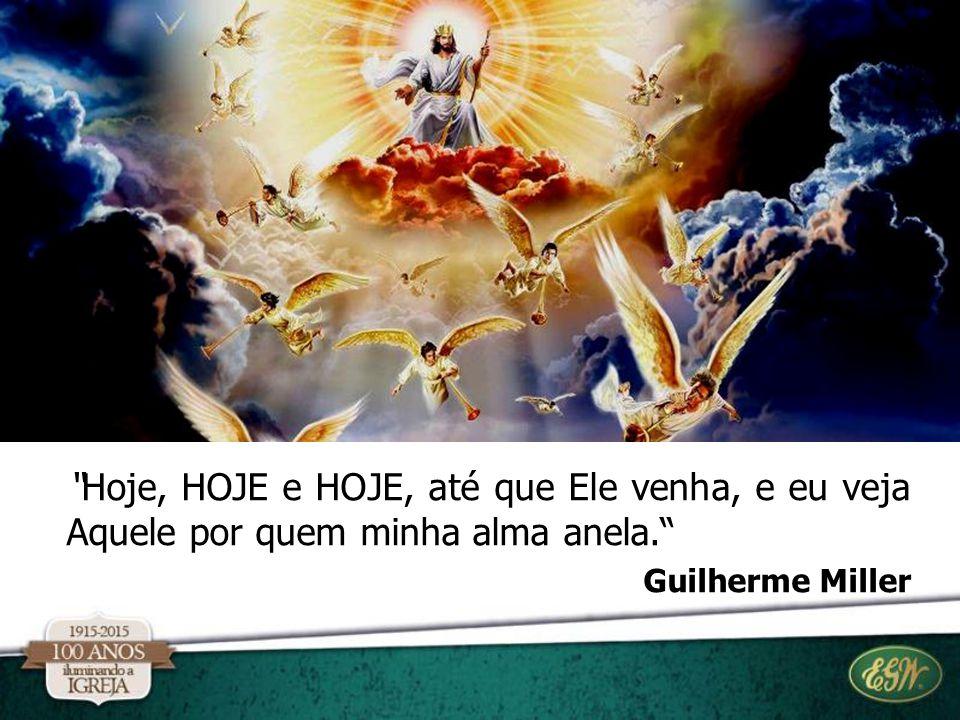 """""""Hoje, HOJE e HOJE, até que Ele venha, e eu veja Aquele por quem minha alma anela."""" Guilherme Miller"""