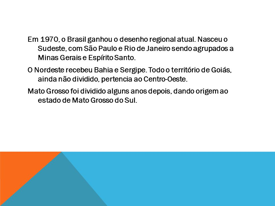 Em 1970, o Brasil ganhou o desenho regional atual. Nasceu o Sudeste, com São Paulo e Rio de Janeiro sendo agrupados a Minas Gerais e Espírito Santo. O
