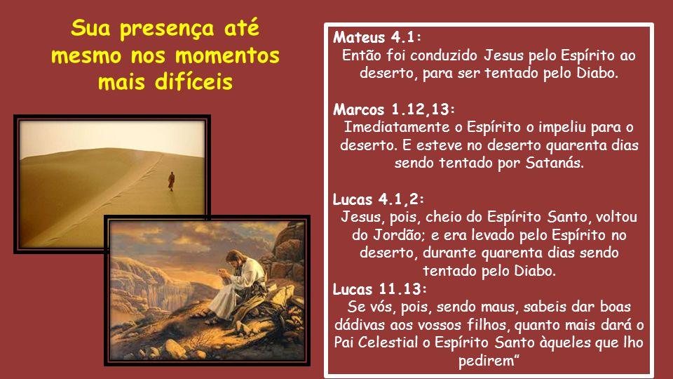 Mateus 4.1: Então foi conduzido Jesus pelo Espírito ao deserto, para ser tentado pelo Diabo. Marcos 1.12,13: Imediatamente o Espírito o impeliu para o