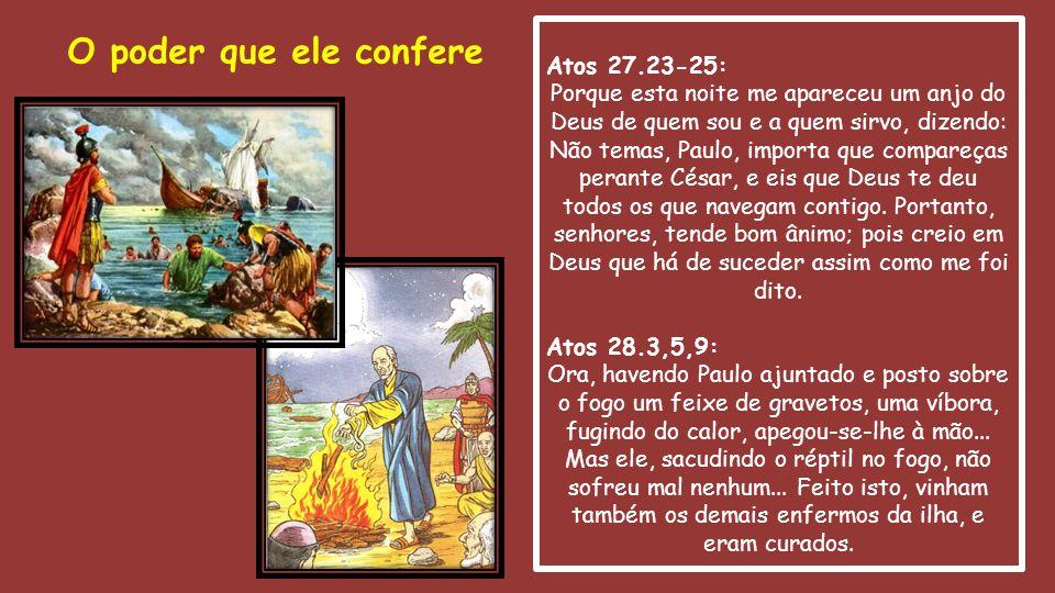 Atos 27.23-25: Porque esta noite me apareceu um anjo do Deus de quem sou e a quem sirvo, dizendo: Não temas, Paulo, importa que compareças perante Cés