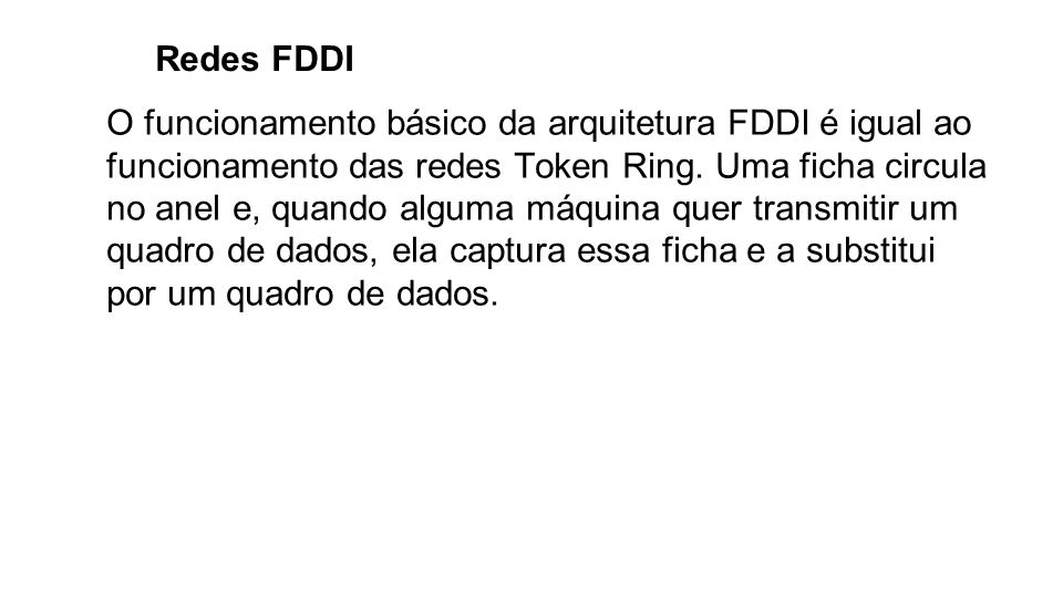 Redes FDDI O funcionamento básico da arquitetura FDDI é igual ao funcionamento das redes Token Ring. Uma ficha circula no anel e, quando alguma máquin