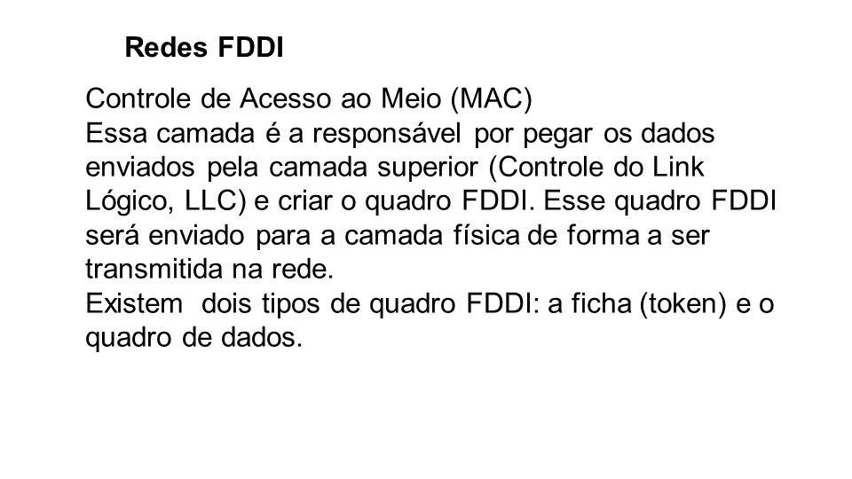 Redes FDDI Controle de Acesso ao Meio (MAC) Essa camada é a responsável por pegar os dados enviados pela camada superior (Controle do Link Lógico, LLC